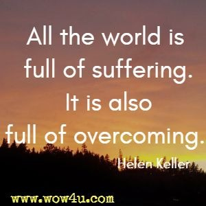 All the world is full of suffering. It is also full of overcoming. Helen Keller