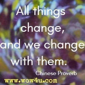 All things change, and we change with them.  Chinese Proverb