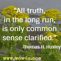 All truth, in the long run, is only common sense clarified. Thomas H. Huxley