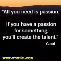 All you need is passion. If you have a passion for something, you'll create the talent. Yanni