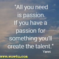 All you need is passion. If you have a passion for something you'll create the talent. Yanni