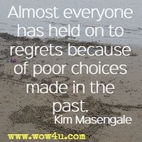 Almost everyone has held on to regrets because of poor choices made in the past. Kim Masengale