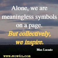 Alone, we are meaningless symbols on a page. But collectively, we inspire. Max Lucado