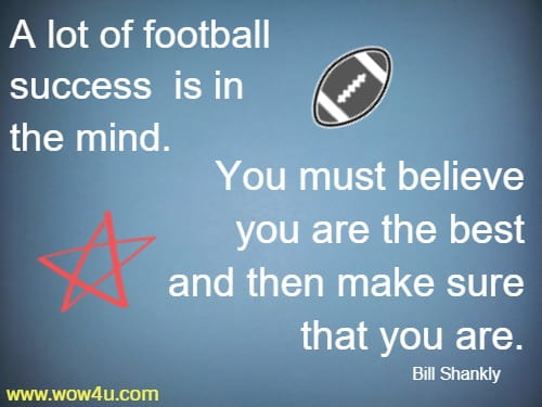 A lot of football success is in the mind. You must believe you are the best and then make sure that you are.     Bill Shankly