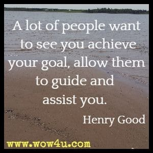 A lot of people want to see you achieve your goal, allow them to guide and assist you. Henry Good