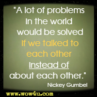 A lot of problems in the world would be solved if we talked to each other instead of about each other. Nickey Gumbel