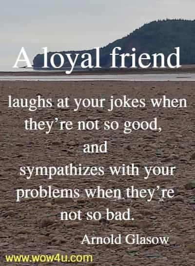 A loyal friend laughs at your jokes when they're not so good, and sympathizes with your problems when they're not so bad.  Arnold Glasow