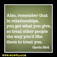 Also, remember that in relationships, you get what you give, so treat other people the way you'd like them to treat you. Gavin Bird