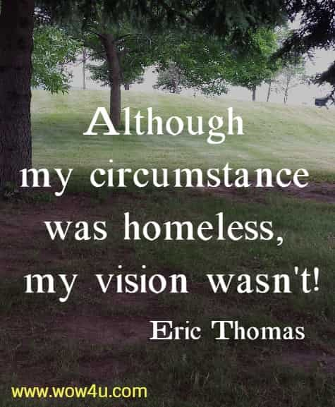 Although my circumstance was homeless, my vision wasn't!   Eric Thomas