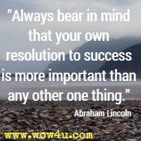 Always bear in mind that your own resolution to success is more important than any other one thing. Abraham Lincoln