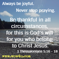 Always be joyful. Never stop praying. Be thankful in all circumstances, for this is God's will for you who belong to Christ Jesus. 1 Thessalonians 5:16 - 18