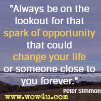 Always be on the lookout for that spark of opportunity that could change your life or someone close to you forever.  Peter Simmons