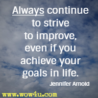 Always continue to strive to improve, even if you achieve your goals in life.  Jennifer Arnold