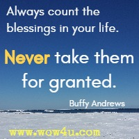 Always count the blessings in your life. Never take them for granted. Buffy Andrews