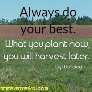 Always do your best. What you plant now, you will harvest later. Og Mandino