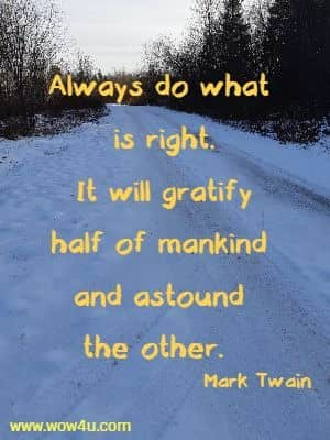 Always do what  is right. It will gratify half of mankind and astound the other.  Mark Twain