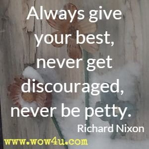 Always give your best, never get discouraged, never be petty. Richard Nixon