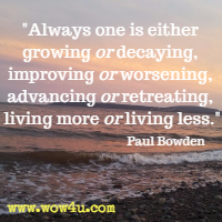 Always one is either growing or decaying, improving or worsening,  advancing or retreating, living more or living less. Paul  Bowden