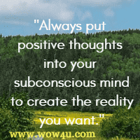 Always put positive thoughts into your subconscious mind  to create the reality you want.