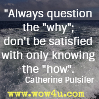 Always question the why; don't be satisfied with only knowing the how. Catherine Pulsifer