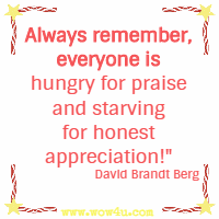 Always remember, everyone is hungry for praise and starving for honest appreciation!  David Brandt Berg