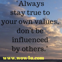 Always stay true to your own values, don't be influenced by others.