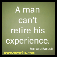 A man can't retire his experience. Bernard Baruch