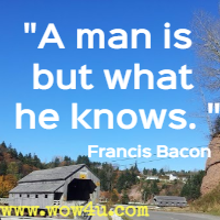 A man is but what he knows. Francis Bacon