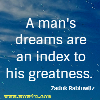 A man's dreams are an index to his greatness. Zadok Rabinwitz