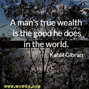 A man's true wealth is the good he does in the world.  Kahlil Gibran
