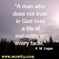 A man who does not trust in God lives a life of instability in every facet. K. M. Logan