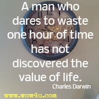 A man who dares to waste one hour of time has not discovered the value of life. Charles Darwin