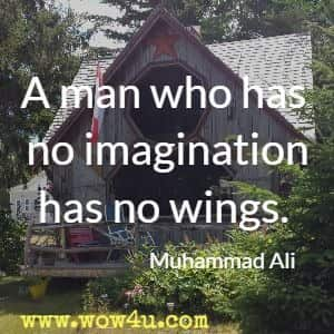 A man who has no imagination has no wings. Muhammad Ali