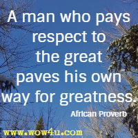 A man who pays respect to the great paves his own way for greatness. African Proverb