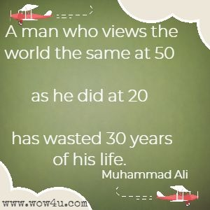 A man who views the world the same at 50 as he did at 20 has wasted 30 years of his life. Muhammad Ali
