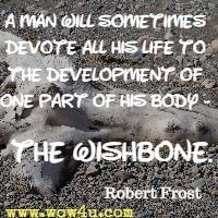 A man will sometimes devote all his life to the development of one part of his body - the wishbone. Robert Frost