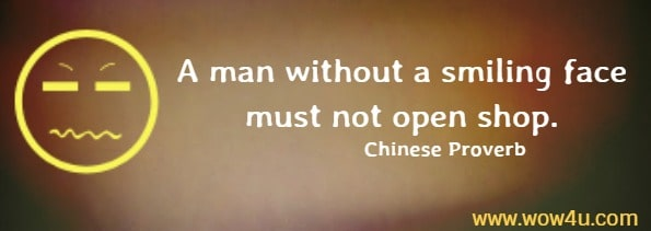 A man without a smiling face must not open shop.    Chinese Proverb