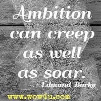 Ambition can creep as well as soar. Edmund Burke