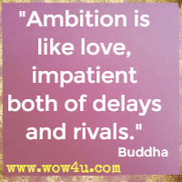 Ambition is like love, impatient both of delays and rivals. Buddha