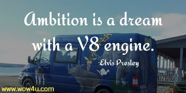 Ambition is a dream with a V8 engine.    Elvis Presley