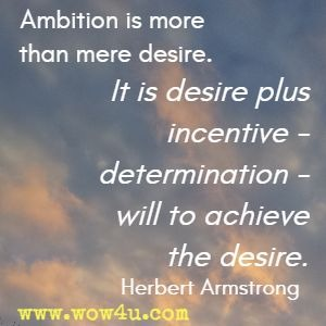 Ambition is more than mere desire. It is desire plus incentive - determination - will to achieve the desire. Herbert Armstrong