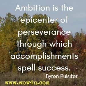 Ambition is the epicenter of perseverance through which accomplishments spell success. Byron Pulsifer