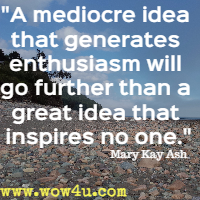 A mediocre idea that generates enthusiasm will go further than a great idea that inspires no one. Mary Kay Ash