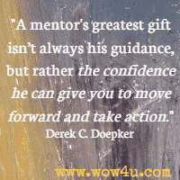 A mentor's greatest gift isn't always his guidance, but rather the confidence he can give you to move forward and take action. Derek C. Doepker