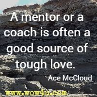 A mentor or a coach is often a good source of tough love.  Ace McCloud