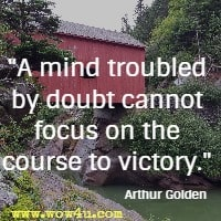 A mind troubled by doubt cannot focus on the course to victory. Arthur Golden