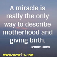 A miracle is really the only way to describe motherhood and giving birth.  Jennie Finch
