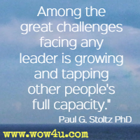 Among the great challenges facing any leader is growing and tapping other people's full capacity. Paul G. Stoltz PhD