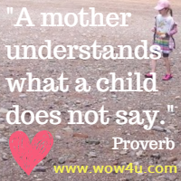 A mother understands what a child does not say. Proverb