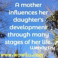 A mother influences her daughter's development through many stages of her life. Wendy Fry
